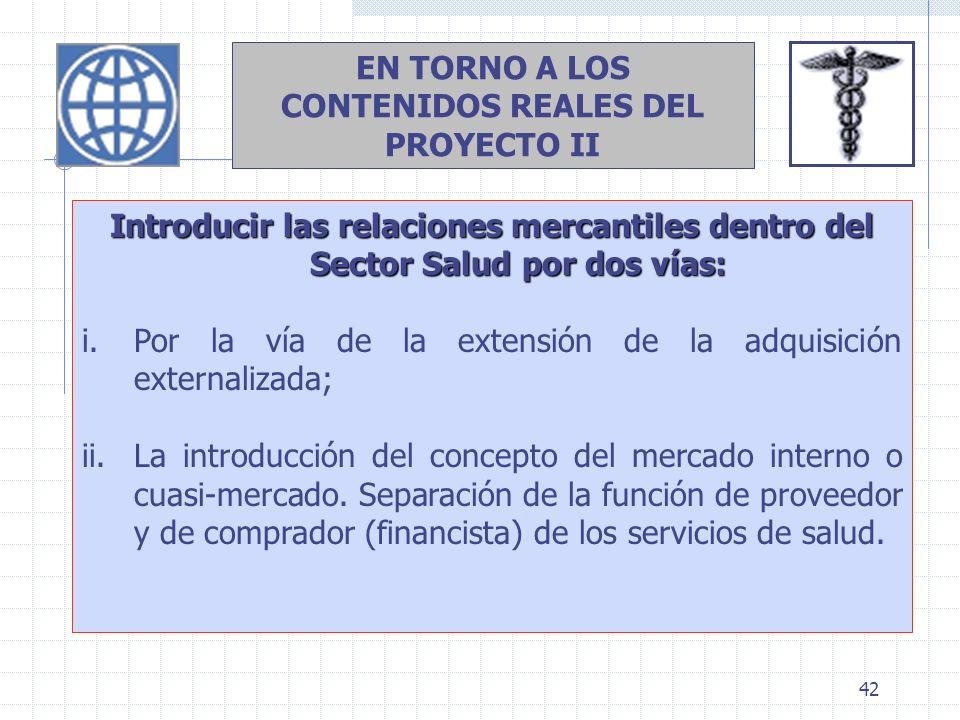 42 EN TORNO A LOS CONTENIDOS REALES DEL PROYECTO II Introducir las relaciones mercantiles dentro del Sector Salud por dos vías: i.Por la vía de la ext