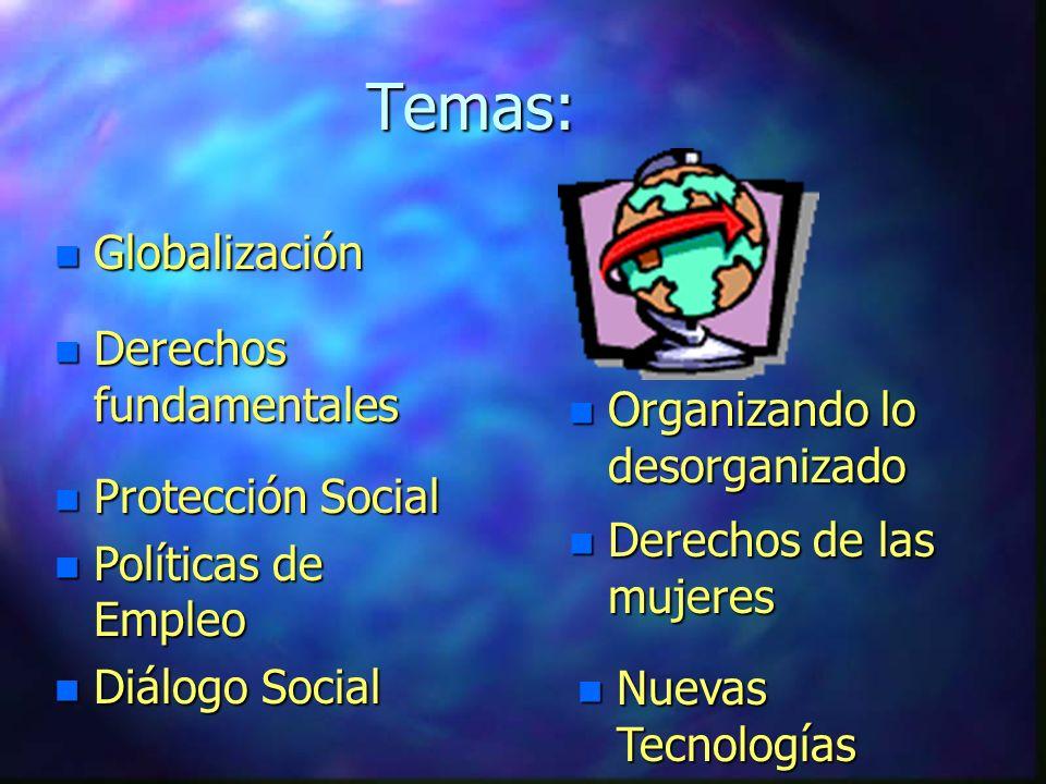 Temas: n Globalización n Organizando lo desorganizado n Derechos fundamentales n Derechos de las mujeres n Protección Social n Políticas de Empleo n Diálogo Social n Nuevas Tecnologías