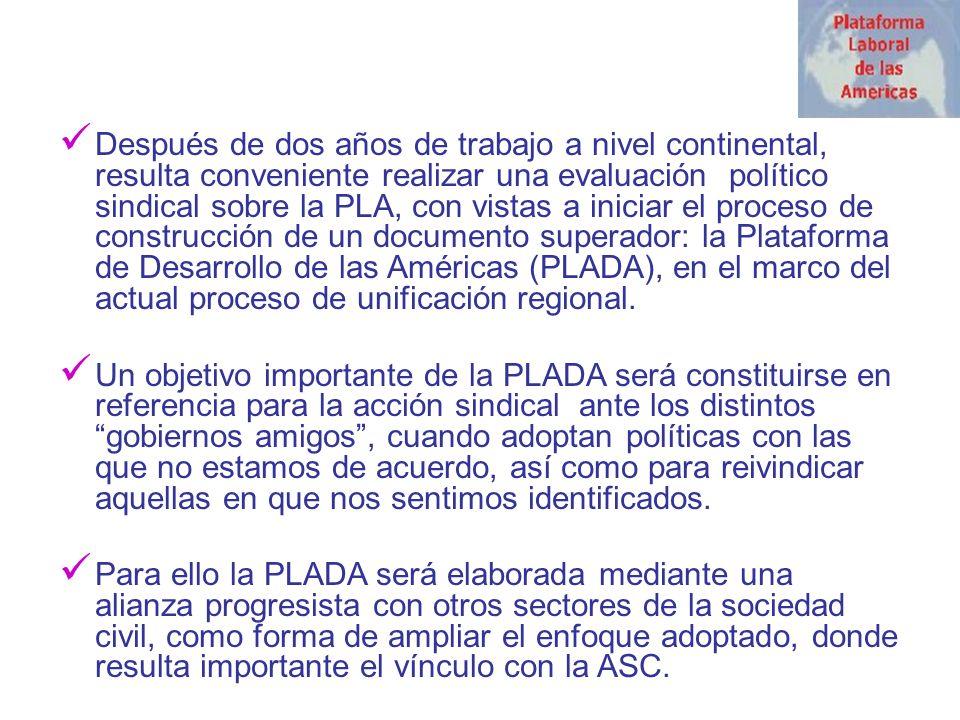 Después de dos años de trabajo a nivel continental, resulta conveniente realizar una evaluación político sindical sobre la PLA, con vistas a iniciar el proceso de construcción de un documento superador: la Plataforma de Desarrollo de las Américas (PLADA), en el marco del actual proceso de unificación regional.