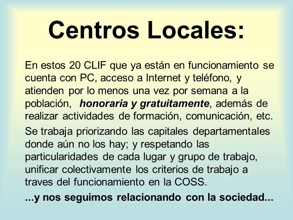 Centros Locales: honoraria y gratuitamente En estos 20 CLIF que ya están en funcionamiento se cuenta con PC, acceso a Internet y teléfono, y atienden por lo menos una vez por semana a la población, honoraria y gratuitamente, además de realizar actividades de formación, comunicación, etc.