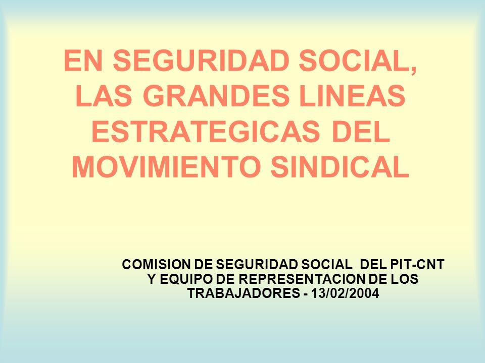 EN SEGURIDAD SOCIAL, LAS GRANDES LINEAS ESTRATEGICAS DEL MOVIMIENTO SINDICAL COMISION DE SEGURIDAD SOCIAL DEL PIT-CNT Y EQUIPO DE REPRESENTACION DE LOS TRABAJADORES - 13/02/2004