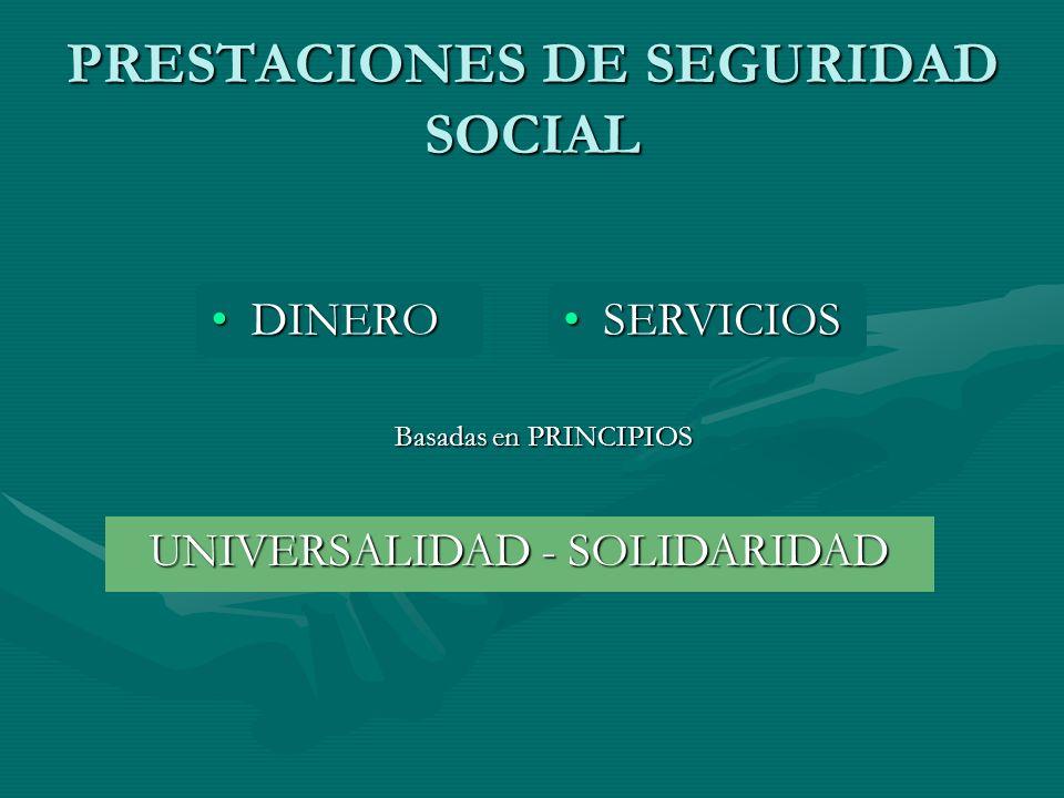 PRESTACIONES DE SEGURIDAD SOCIAL DINERODINERO SERVICIOSSERVICIOS UNIVERSALIDAD - SOLIDARIDAD Basadas en PRINCIPIOS