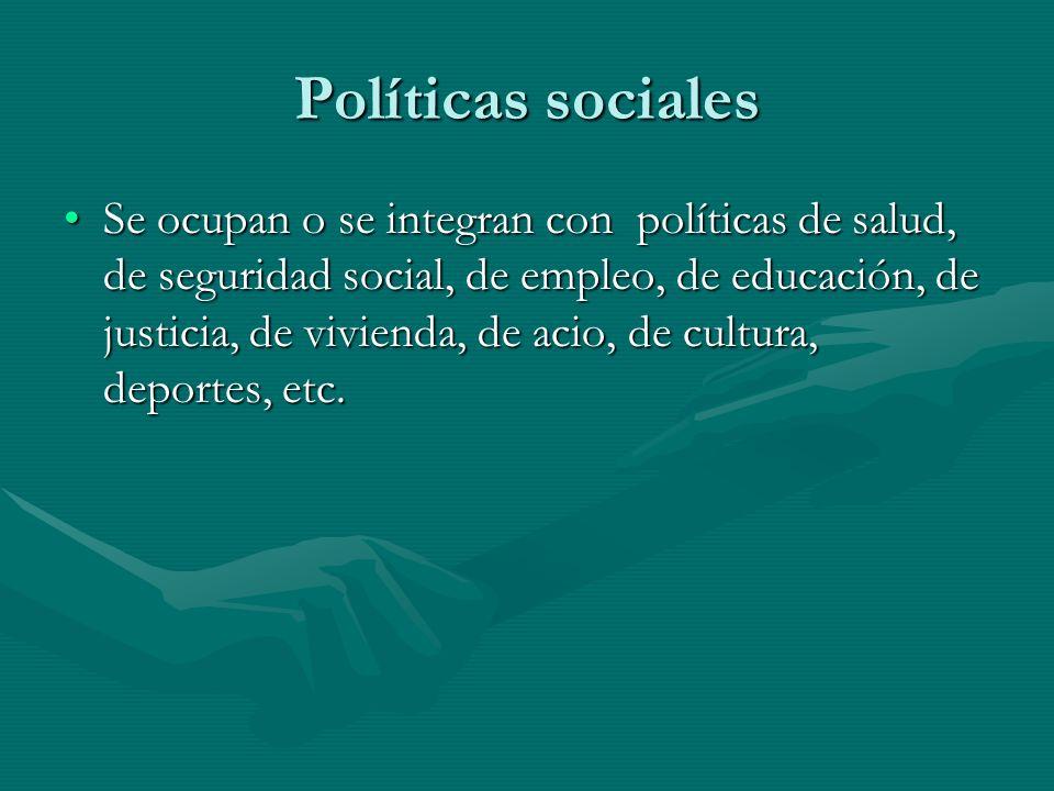 Políticas sociales Se ocupan o se integran con políticas de salud, de seguridad social, de empleo, de educación, de justicia, de vivienda, de acio, de cultura, deportes, etc.Se ocupan o se integran con políticas de salud, de seguridad social, de empleo, de educación, de justicia, de vivienda, de acio, de cultura, deportes, etc.