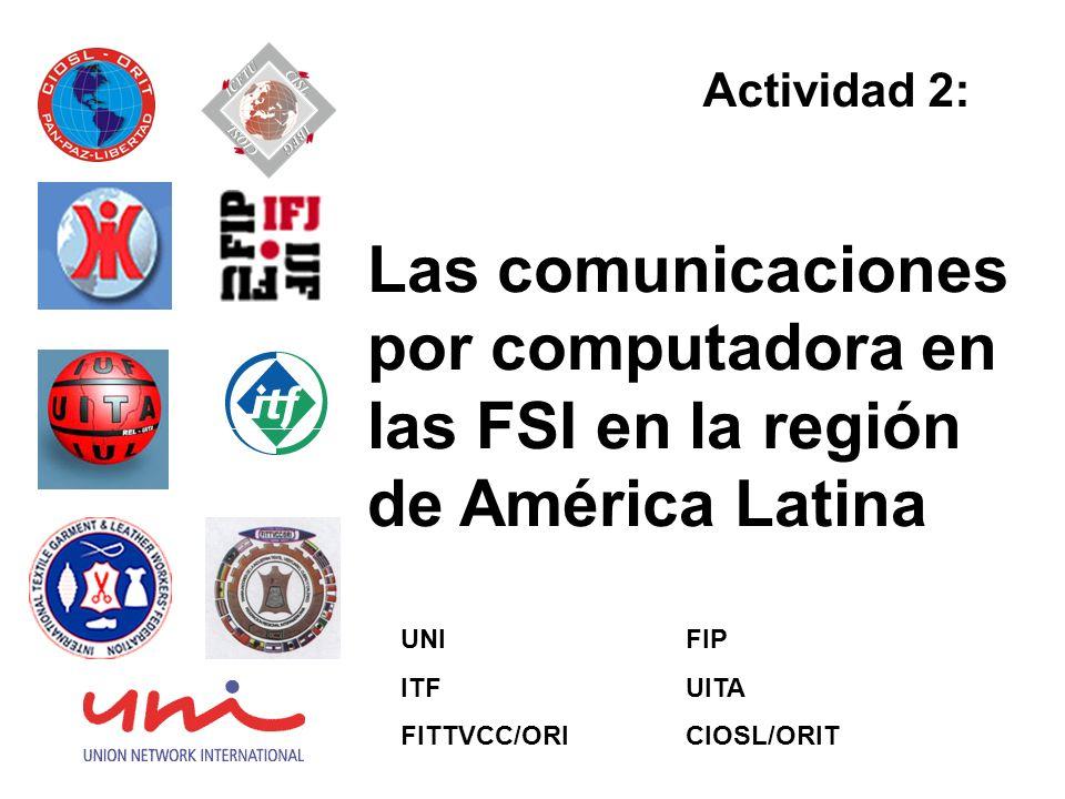 Las comunicaciones por computadora en las FSI en la región de América Latina Actividad 2: UNI ITF FITTVCC/ORI FIP UITA CIOSL/ORIT
