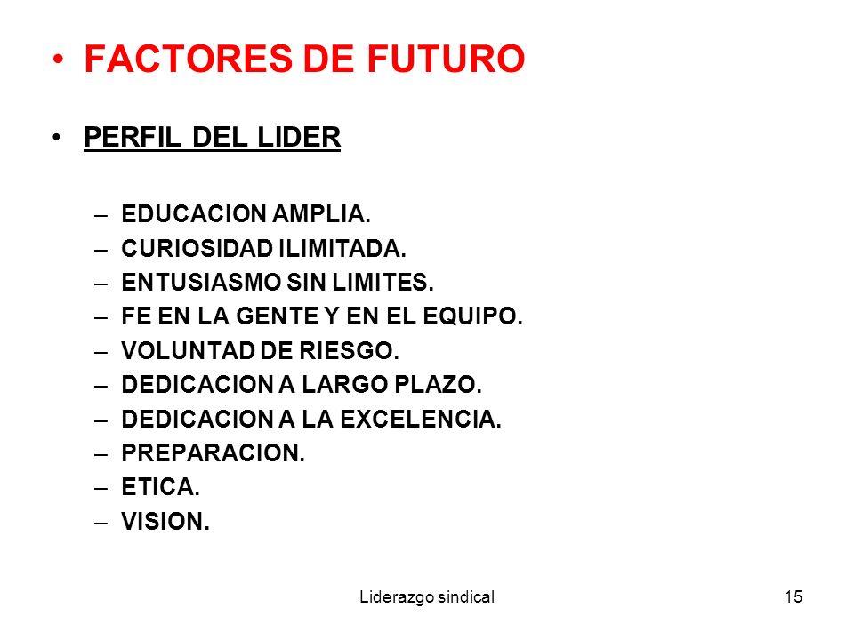 Liderazgo sindical15 FACTORES DE FUTURO PERFIL DEL LIDER –EDUCACION AMPLIA. –CURIOSIDAD ILIMITADA. –ENTUSIASMO SIN LIMITES. –FE EN LA GENTE Y EN EL EQ