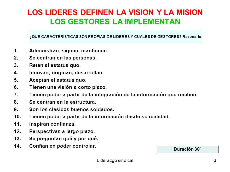 Liderazgo sindical3 LOS LIDERES DEFINEN LA VISION Y LA MISION LOS GESTORES LA IMPLEMENTAN 1.Administran, siguen, mantienen. 2.Se centran en las person