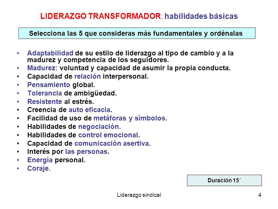 Liderazgo sindical4 LIDERAZGO TRANSFORMADOR: habilidades básicas Adaptabilidad de su estilo de liderazgo al tipo de cambio y a la madurez y competenci