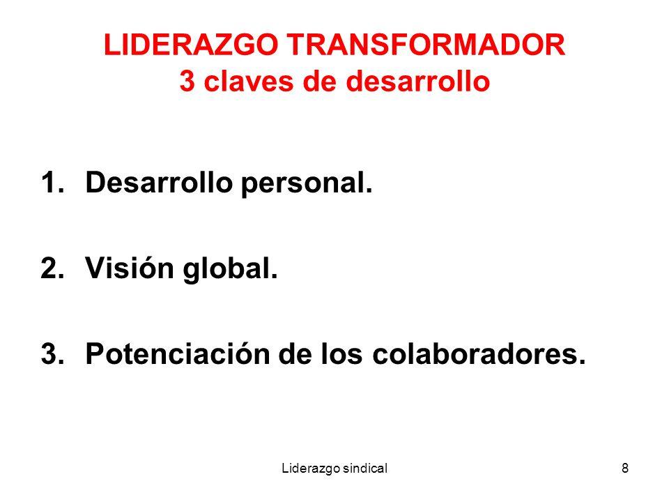 Liderazgo sindical8 LIDERAZGO TRANSFORMADOR 3 claves de desarrollo 1.Desarrollo personal. 2.Visión global. 3.Potenciación de los colaboradores.