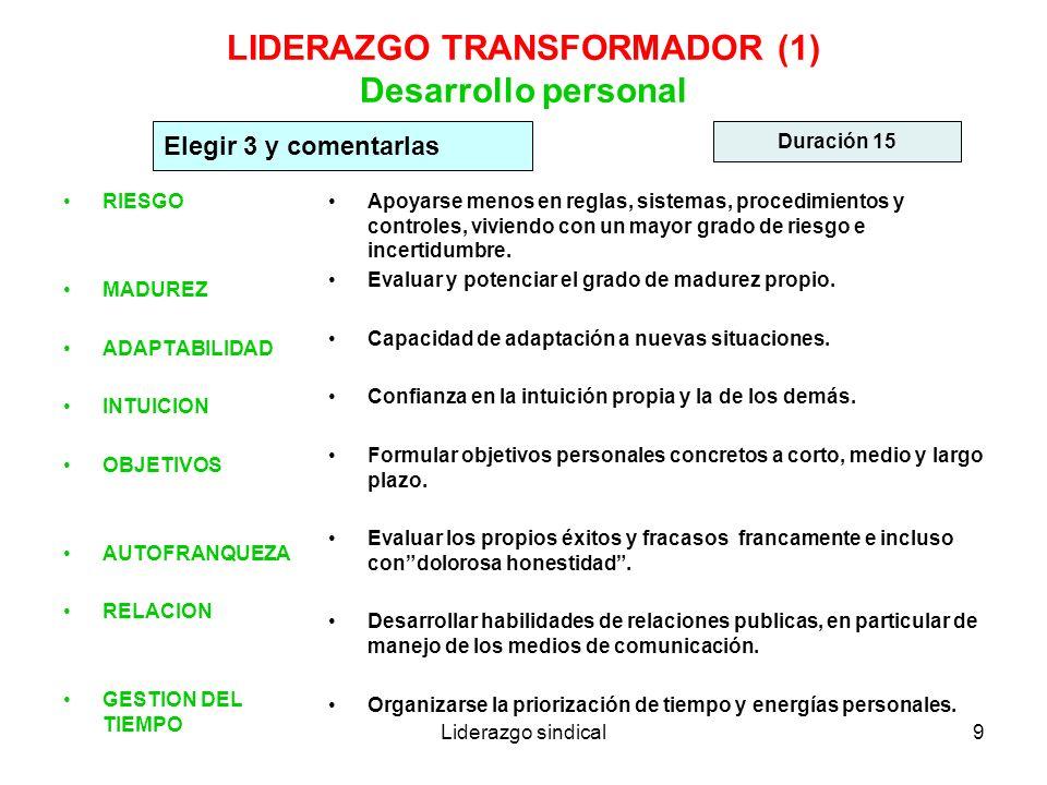 Liderazgo sindical9 LIDERAZGO TRANSFORMADOR (1) Desarrollo personal RIESGO MADUREZ ADAPTABILIDAD INTUICION OBJETIVOS AUTOFRANQUEZA RELACION GESTION DE