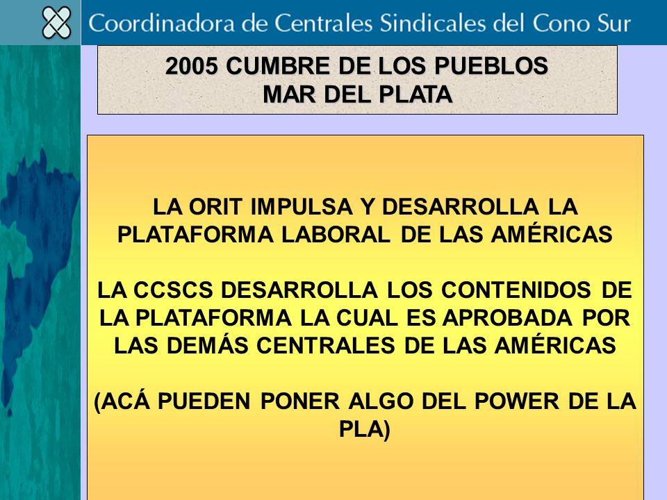 LA ORIT IMPULSA Y DESARROLLA LA PLATAFORMA LABORAL DE LAS AMÉRICAS LA CCSCS DESARROLLA LOS CONTENIDOS DE LA PLATAFORMA LA CUAL ES APROBADA POR LAS DEMÁS CENTRALES DE LAS AMÉRICAS (ACÁ PUEDEN PONER ALGO DEL POWER DE LA PLA) 2005 CUMBRE DE LOS PUEBLOS MAR DEL PLATA