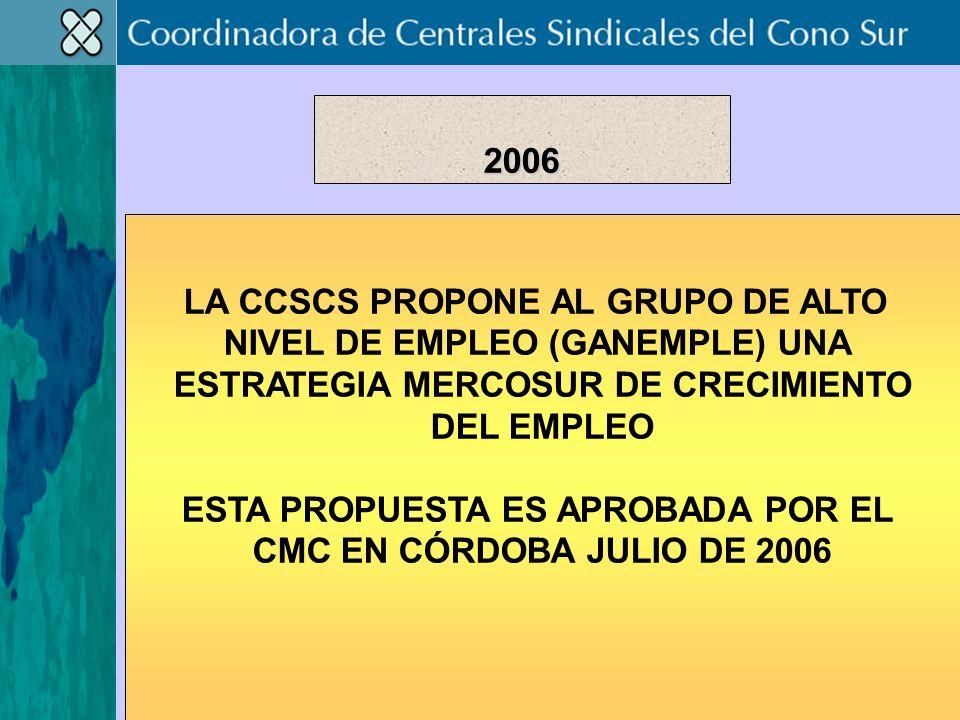LA CCSCS PROPONE AL GRUPO DE ALTO NIVEL DE EMPLEO (GANEMPLE) UNA ESTRATEGIA MERCOSUR DE CRECIMIENTO DEL EMPLEO ESTA PROPUESTA ES APROBADA POR EL CMC EN CÓRDOBA JULIO DE 2006 2006