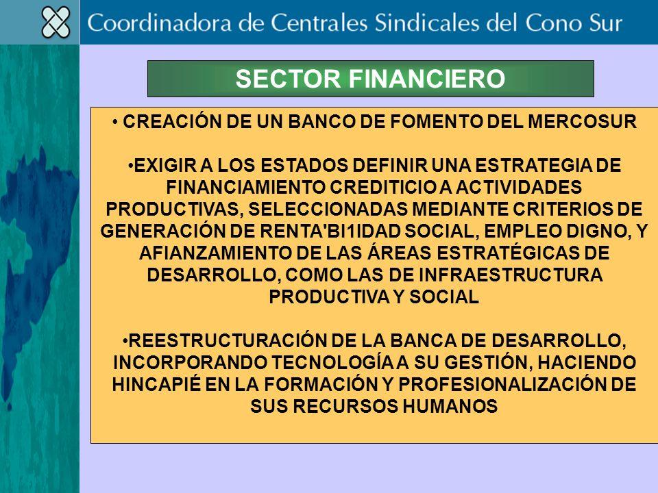 SECTOR FINANCIERO CREACIÓN DE UN BANCO DE FOMENTO DEL MERCOSUR EXIGIR A LOS ESTADOS DEFINIR UNA ESTRATEGIA DE FINANCIAMIENTO CREDITICIO A ACTIVIDADES PRODUCTIVAS, SELECCIONADAS MEDIANTE CRITERIOS DE GENERACIÓN DE RENTA BI1IDAD SOCIAL, EMPLEO DIGNO, Y AFIANZAMIENTO DE LAS ÁREAS ESTRATÉGICAS DE DESARROLLO, COMO LAS DE INFRAESTRUCTURA PRODUCTIVA Y SOCIAL REESTRUCTURACIÓN DE LA BANCA DE DESARROLLO, INCORPORANDO TECNOLOGÍA A SU GESTIÓN, HACIENDO HINCAPIÉ EN LA FORMACIÓN Y PROFESIONALIZACIÓN DE SUS RECURSOS HUMANOS