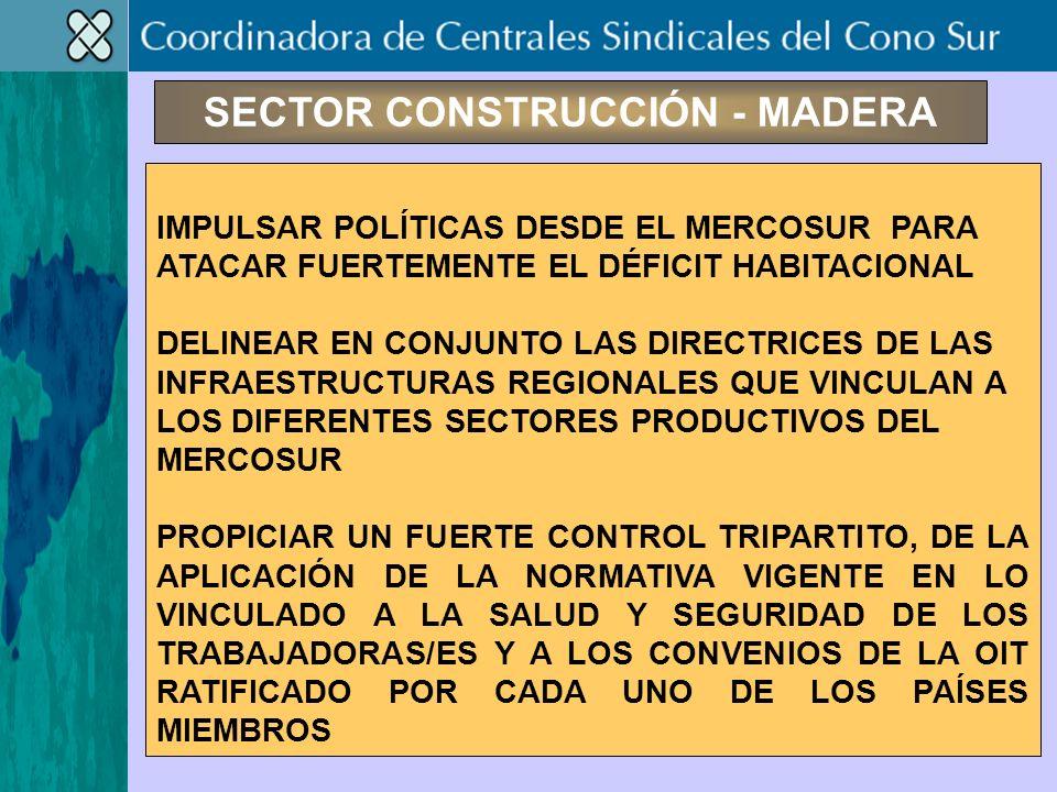 SECTOR CONSTRUCCIÓN - MADERA IMPULSAR POLÍTICAS DESDE EL MERCOSUR PARA ATACAR FUERTEMENTE EL DÉFICIT HABITACIONAL DELINEAR EN CONJUNTO LAS DIRECTRICES DE LAS INFRAESTRUCTURAS REGIONALES QUE VINCULAN A LOS DIFERENTES SECTORES PRODUCTIVOS DEL MERCOSUR PROPICIAR UN FUERTE CONTROL TRIPARTITO, DE LA APLICACIÓN DE LA NORMATIVA VIGENTE EN LO VINCULADO A LA SALUD Y SEGURIDAD DE LOS TRABAJADORAS/ES Y A LOS CONVENIOS DE LA OIT RATIFICADO POR CADA UNO DE LOS PAÍSES MIEMBROS