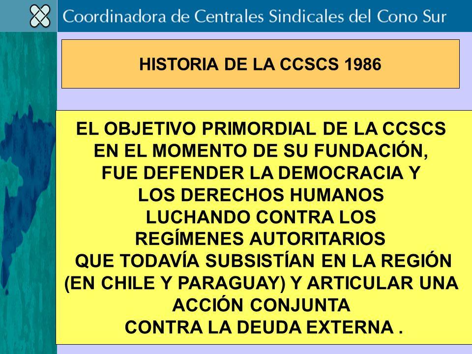 EL OBJETIVO PRIMORDIAL DE LA CCSCS EN EL MOMENTO DE SU FUNDACIÓN, FUE DEFENDER LA DEMOCRACIA Y LOS DERECHOS HUMANOS LUCHANDO CONTRA LOS REGÍMENES AUTORITARIOS QUE TODAVÍA SUBSISTÍAN EN LA REGIÓN (EN CHILE Y PARAGUAY) Y ARTICULAR UNA ACCIÓN CONJUNTA CONTRA LA DEUDA EXTERNA.