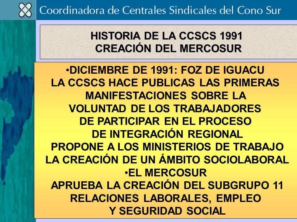 DICIEMBRE DE 1991: FOZ DE IGUACU LA CCSCS HACE PUBLICAS LAS PRIMERAS MANIFESTACIONES SOBRE LA VOLUNTAD DE LOS TRABAJADORES DE PARTICIPAR EN EL PROCESO DE INTEGRACIÓN REGIONAL PROPONE A LOS MINISTERIOS DE TRABAJO LA CREACIÓN DE UN ÁMBITO SOCIOLABORAL EL MERCOSUR APRUEBA LA CREACIÓN DEL SUBGRUPO 11 RELACIONES LABORALES, EMPLEO Y SEGURIDAD SOCIAL HISTORIA DE LA CCSCS 1991 CREACIÓN DEL MERCOSUR