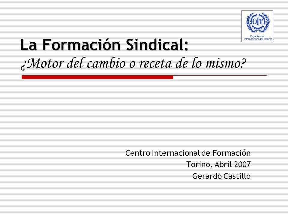 La Formación Sindical: La Formación Sindical: ¿Motor del cambio o receta de lo mismo? Centro Internacional de Formación Torino, Abril 2007 Gerardo Cas