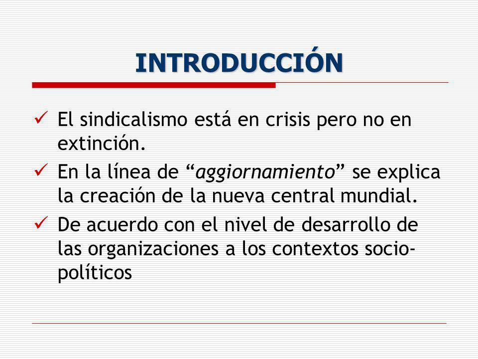 INTRODUCCIÓN El sindicalismo está en crisis pero no en extinción. En la línea de aggiornamiento se explica la creación de la nueva central mundial. De