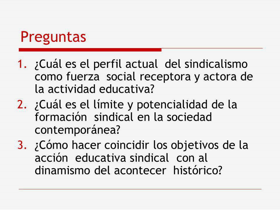 Preguntas 1.¿Cuál es el perfil actual del sindicalismo como fuerza social receptora y actora de la actividad educativa? 2.¿Cuál es el límite y potenci