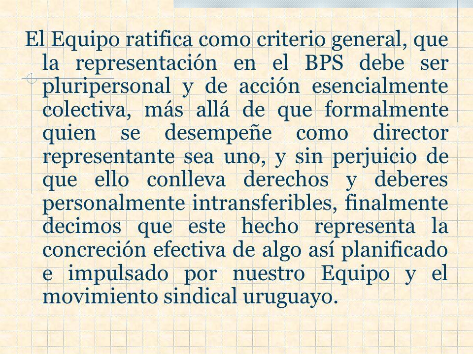 El Equipo ratifica como criterio general, que la representación en el BPS debe ser pluripersonal y de acción esencialmente colectiva, más allá de que