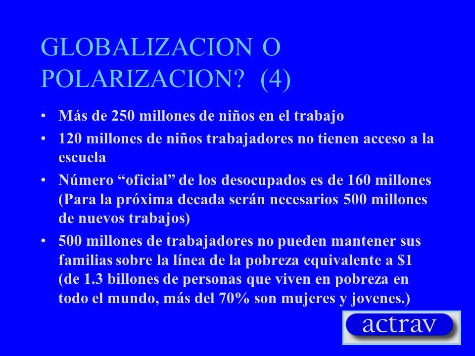 GLOBALIZACION O POLARIZACION? (4) Más de 250 millones de niños en el trabajo 120 millones de niños trabajadores no tienen acceso a la escuela Número o