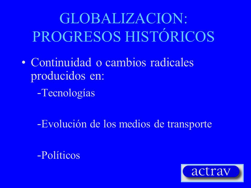 GLOBALIZACION: PROGRESOS HISTÓRICOS Continuidad o cambios radicales producidos en: - Tecnologías - Evolución de los medios de transporte - Políticos