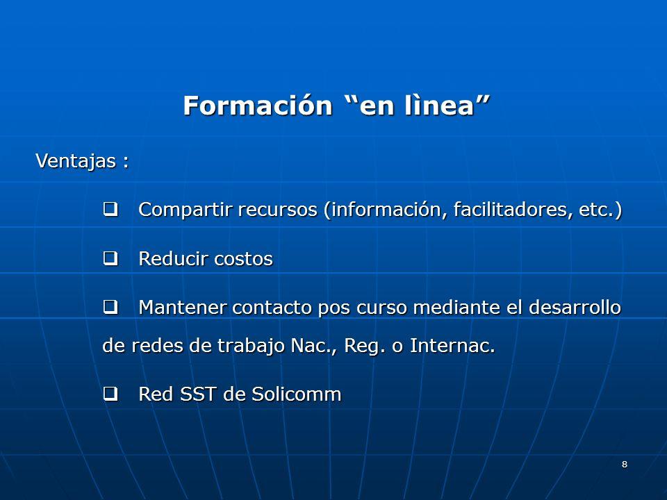8 Formación en lìnea Ventajas : Compartir recursos (información, facilitadores, etc.) Compartir recursos (información, facilitadores, etc.) Reducir co