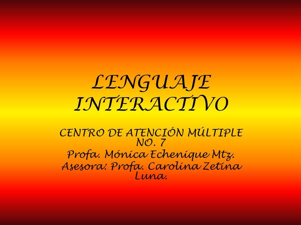 LENGUAJE INTERACTIVO CENTRO DE ATENCIÓN MÚLTIPLE NO. 7 Profa. Mónica Echenique Mtz. Asesora: Profa. Carolina Zetina Luna.