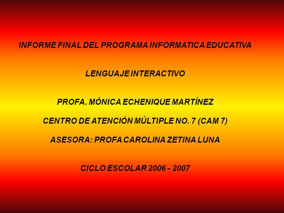 INFORME FINAL DEL PROGRAMA INFORMATICA EDUCATIVA LENGUAJE INTERACTIVO PROFA. MÓNICA ECHENIQUE MARTÍNEZ CENTRO DE ATENCIÓN MÚLTIPLE NO. 7 (CAM 7) ASESO