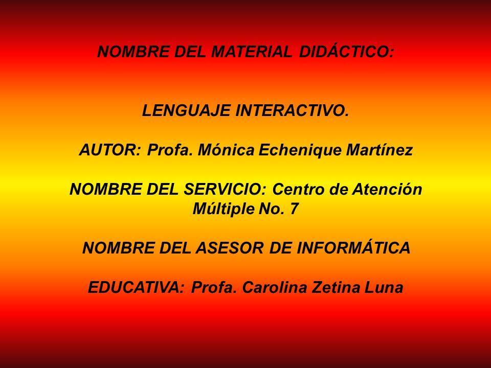 NOMBRE DEL MATERIAL DIDÁCTICO: LENGUAJE INTERACTIVO. AUTOR: Profa. Mónica Echenique Martínez NOMBRE DEL SERVICIO: Centro de Atención Múltiple No. 7 NO