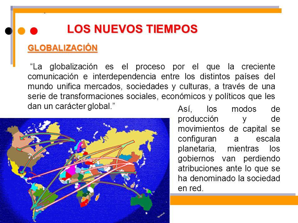 LOS NUEVOS TIEMPOS La globalización es el proceso por el que la creciente comunicación e interdependencia entre los distintos países del mundo unifica