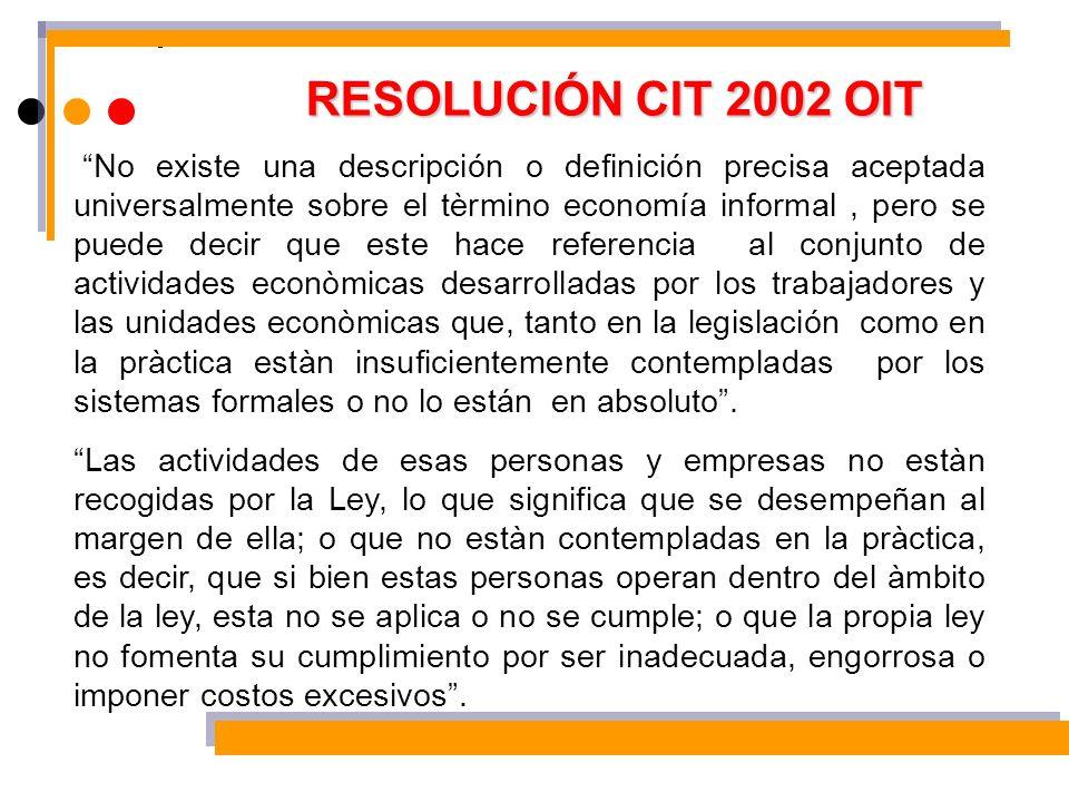 RESOLUCIÓN CIT 2002 OIT No existe una descripción o definición precisa aceptada universalmente sobre el tèrmino economía informal, pero se puede decir