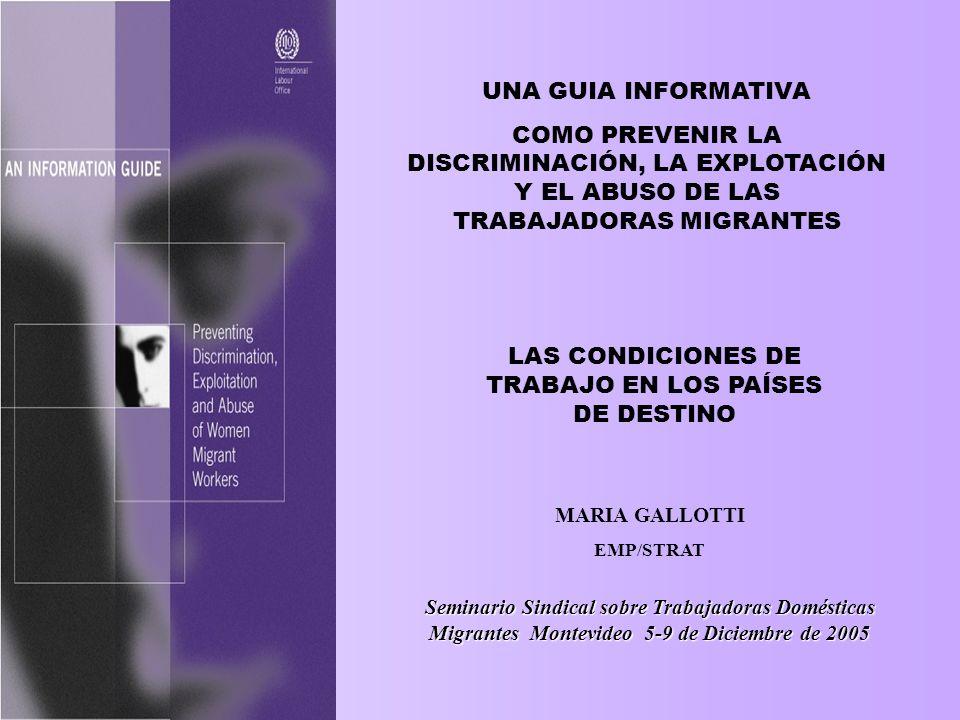 METAS DE LA GUÍA INFORMATIVA Aumentar los conocimientos y la comprensión sobre la vulnerabilidad de las/los trabajadores migrantes, especialmente las mujeres, hacia la discriminación, la explotación y el abuso; Promover y mejorar la legislación, las políticas y las medidas para brindar una mejor protección a aquellas trabajadoras migrantes que son vulnerables; Enfatizar y explicar por qué y cómo la discriminación, la explotación y el abuso deben abordarse dentro de un marco orientado hacia la promoción de migraciones laborales ordenadas y reguladas y como una forma de: Respetar los derechos humanos básicos, incluyendo los derechos laborales y los derechos de las/los migrantes; Promover la igualdad de géneros y erradicar cualquier forma de discriminación; Promover el trabajo decente para todos los trabajadores; Erradicar la pobreza y la exclusión social.