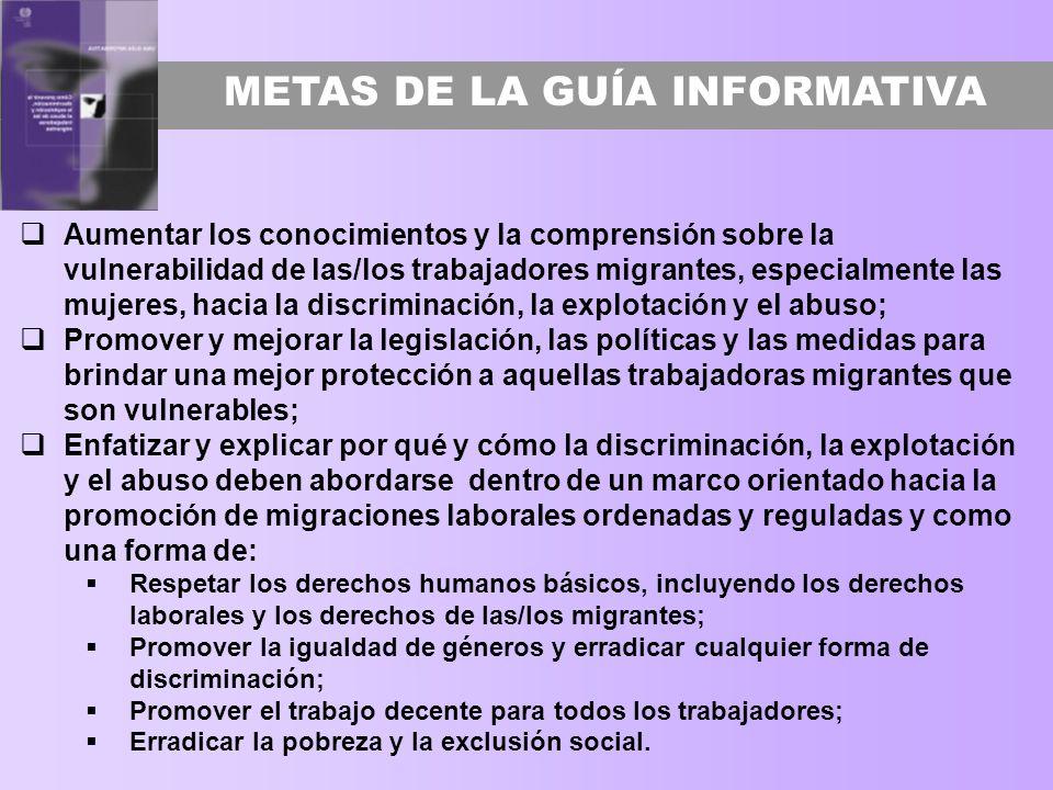 METAS DE LA GUÍA INFORMATIVA Aumentar los conocimientos y la comprensión sobre la vulnerabilidad de las/los trabajadores migrantes, especialmente las
