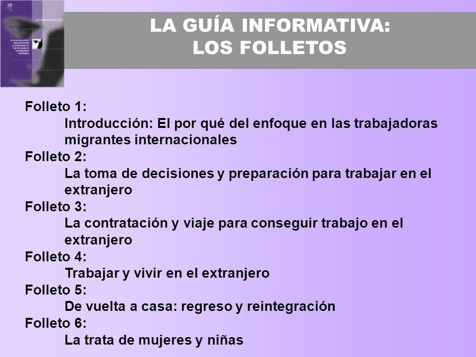LA GUÍA INFORMATIVA: LOS FOLLETOS Folleto 1: Introducción: El por qué del enfoque en las trabajadoras migrantes internacionales Folleto 2: La toma de