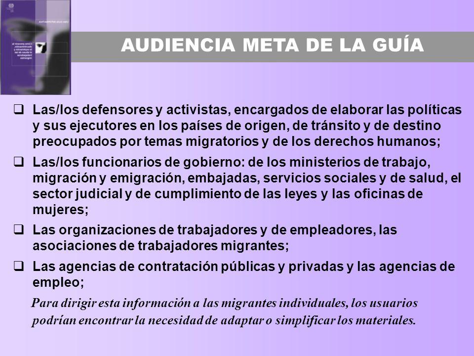 AUDIENCIA META DE LA GUÍA Las/los defensores y activistas, encargados de elaborar las políticas y sus ejecutores en los países de origen, de tránsito