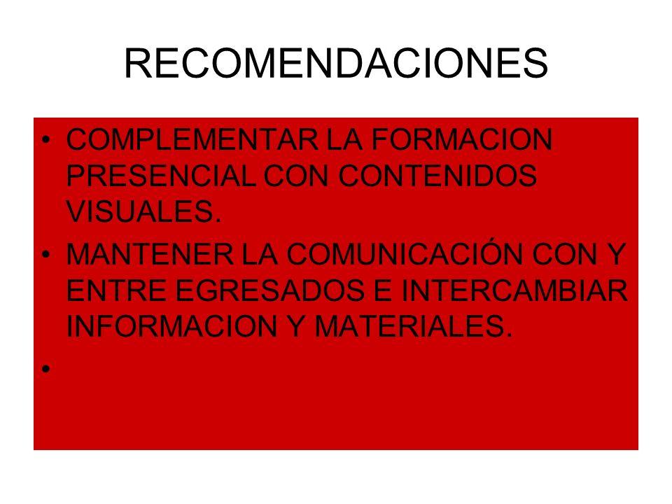 RECOMENDACIONES COMPLEMENTAR LA FORMACION PRESENCIAL CON CONTENIDOS VISUALES. MANTENER LA COMUNICACIÓN CON Y ENTRE EGRESADOS E INTERCAMBIAR INFORMACIO