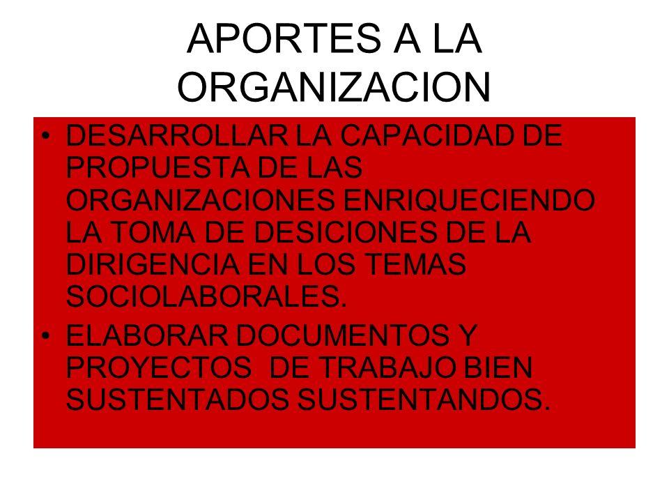 APORTES A LA ORGANIZACION DESARROLLAR LA CAPACIDAD DE PROPUESTA DE LAS ORGANIZACIONES ENRIQUECIENDO LA TOMA DE DESICIONES DE LA DIRIGENCIA EN LOS TEMAS SOCIOLABORALES.