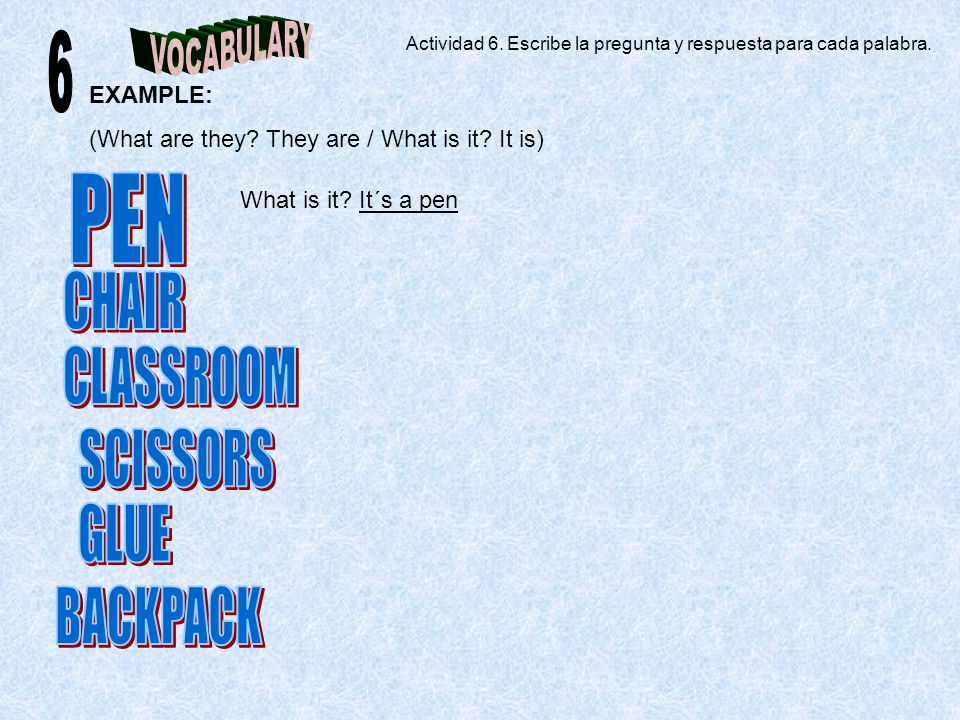 EXAMPLE: (What are they? They are / What is it? It is) What is it? It´s a pen Actividad 6. Escribe la pregunta y respuesta para cada palabra.