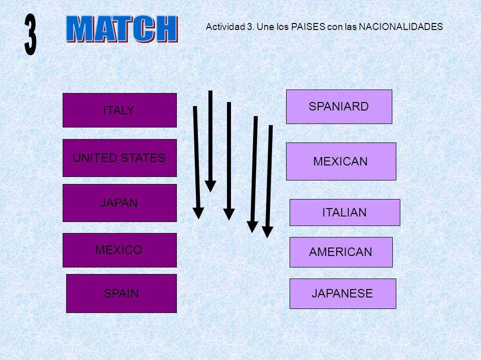 MEXICO ITALY UNITED STATES JAPAN AMERICAN JAPANESE MEXICAN ITALIAN SPAIN SPANIARD Actividad 3. Une los PAISES con las NACIONALIDADES
