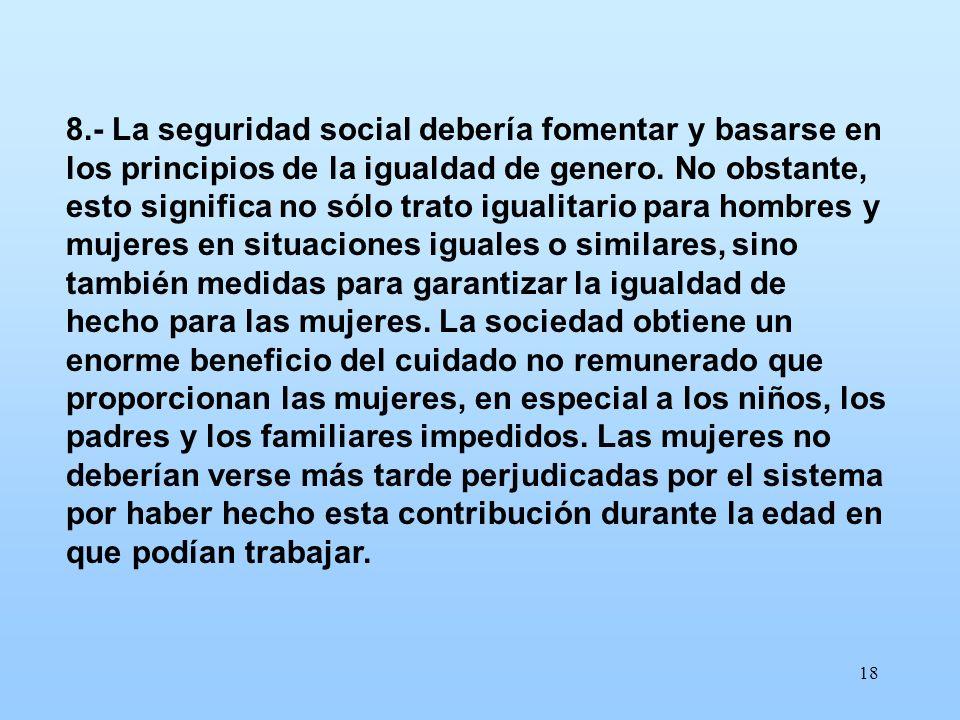 18 8.- La seguridad social debería fomentar y basarse en los principios de la igualdad de genero. No obstante, esto significa no sólo trato igualitari