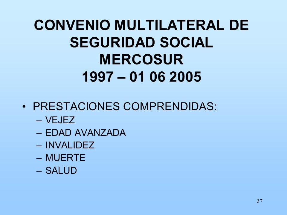 37 CONVENIO MULTILATERAL DE SEGURIDAD SOCIAL MERCOSUR 1997 – 01 06 2005 PRESTACIONES COMPRENDIDAS: –VEJEZ –EDAD AVANZADA –INVALIDEZ –MUERTE –SALUD