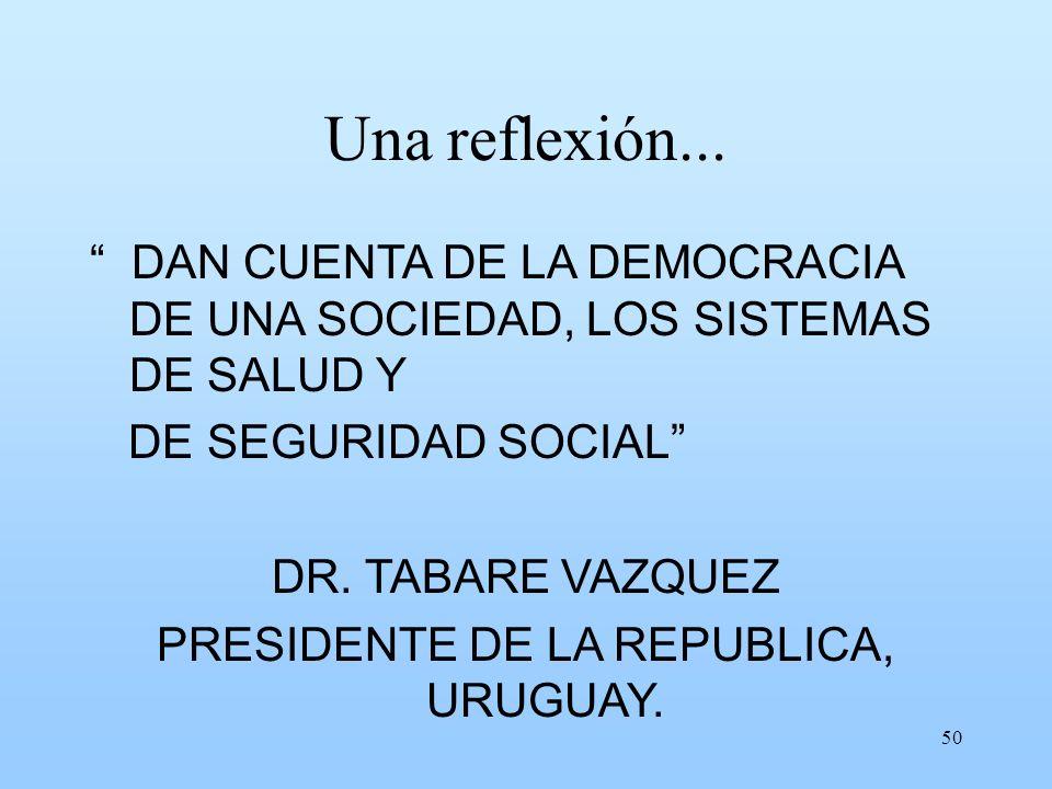 50 Una reflexión... DAN CUENTA DE LA DEMOCRACIA DE UNA SOCIEDAD, LOS SISTEMAS DE SALUD Y DE SEGURIDAD SOCIAL DR. TABARE VAZQUEZ PRESIDENTE DE LA REPUB