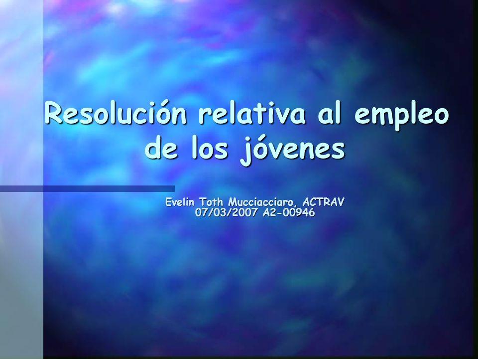 Resolución relativa al empleo de los jóvenes Resolución relativa al empleo de los jóvenes Evelin Toth Mucciacciaro, ACTRAV 07/03/2007 A2-00946