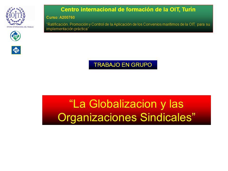 Centro internacional de formación de la OIT, Turín Curso: A200760 Ratificación, Promoción y Control de la Aplicación de los Convenios marítimos de la OIT, para su implementación práctica La Globalizacion y las Organizaciones Sindicales TRABAJO EN GRUPO