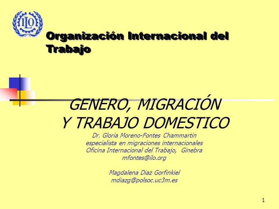 1 GENERO, MIGRACIÓN Y TRABAJO DOMESTICO Dr. Gloria Moreno-Fontes Chammartin especialista en migraciones internacionales Oficina Internacional del Trab