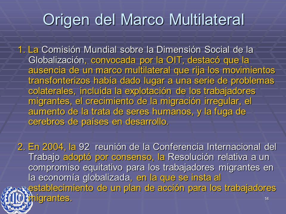 14 Origen del Marco Multilateral 1. La Comisión Mundial sobre la Dimensión Social de la Globalización, convocada por la OIT, destacó que la ausencia d