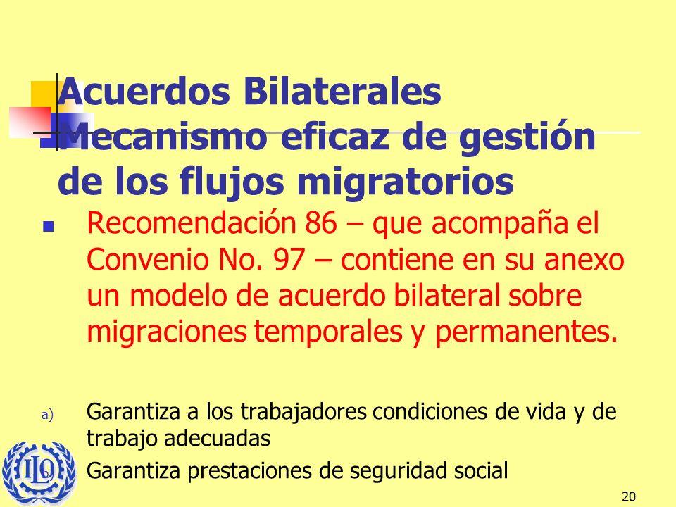 20 Acuerdos Bilaterales Mecanismo eficaz de gestión de los flujos migratorios Recomendación 86 – que acompaña el Convenio No. 97 – contiene en su anex