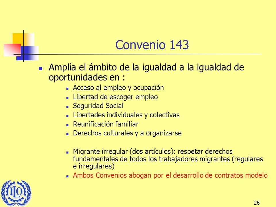 26 Convenio 143 Amplía el ámbito de la igualdad a la igualdad de oportunidades en : Acceso al empleo y ocupación Libertad de escoger empleo Seguridad