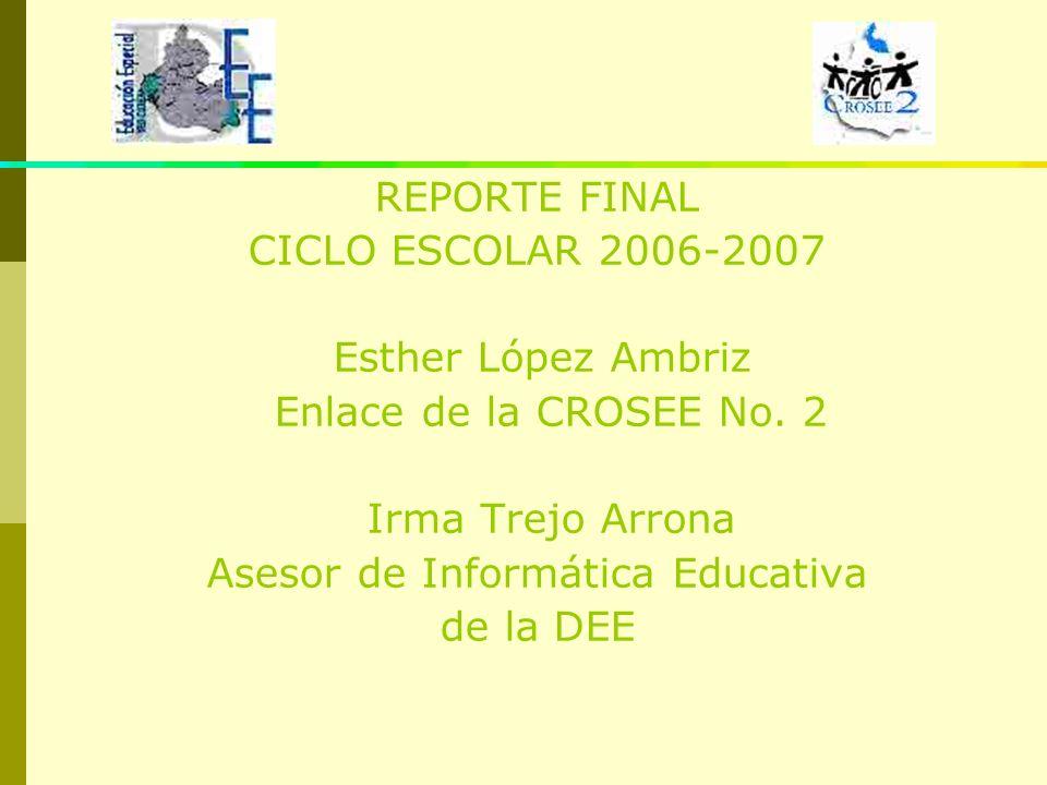 REPORTE FINAL CICLO ESCOLAR 2006-2007 Esther López Ambriz Enlace de la CROSEE No. 2 Irma Trejo Arrona Asesor de Informática Educativa de la DEE
