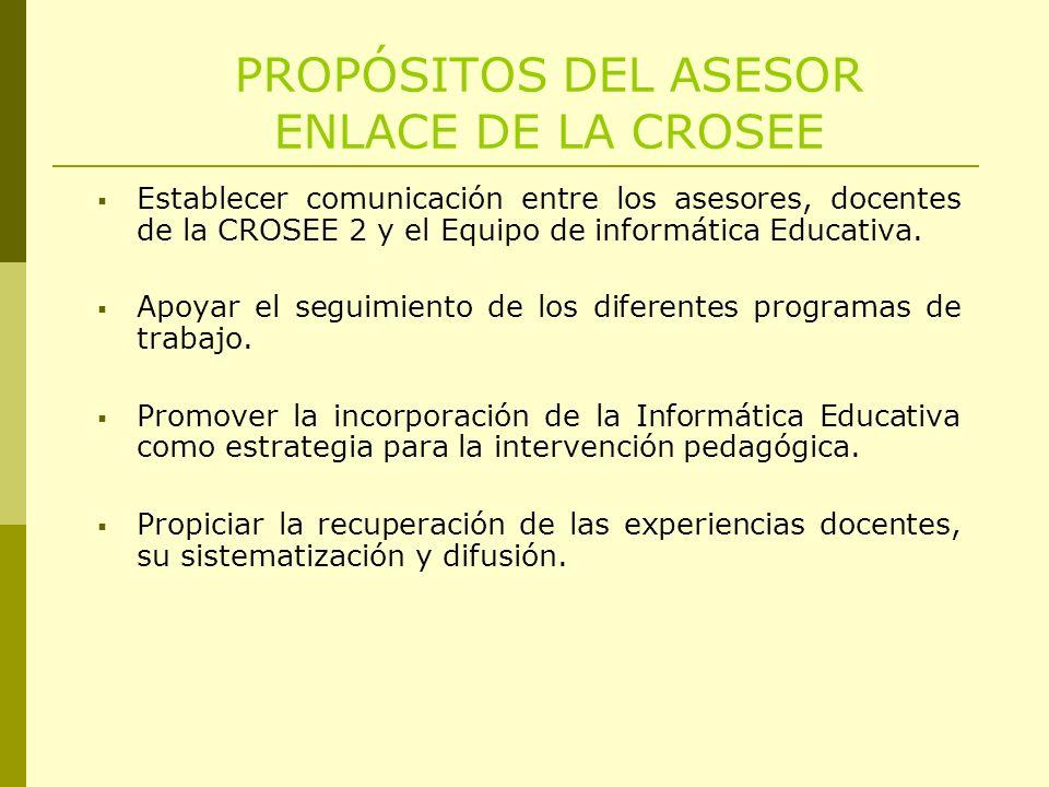 PROPÓSITOS DEL ASESOR ENLACE DE LA CROSEE Establecer comunicación entre los asesores, docentes de la CROSEE 2 y el Equipo de informática Educativa. Ap